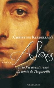 Christine Kerdellant - Alexis - Ou la Vie aventureuse du comte de Tocqueville.
