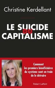 Christine Kerdellant - Le suicide du capitalisme - Comment les premiers bénéficiaires du système sont en train de le détruire.
