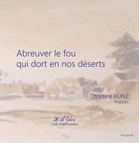 Christine Kunz - Abreuver le fou qui dort en nos déserts.