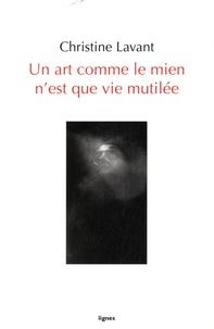 Christine Lavant - Un art comme le mien n'est que vie mutilée.