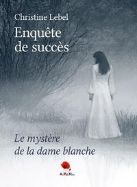 Christine Lebel - Enquête de succès - Le mystère de la dame blanche.