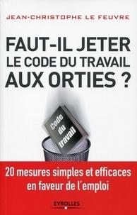 Christine Lefeuvre - Faut-il jeter le Code du travail aux orties - 20 mesures simples et efficaces en faveur de l'emploi.