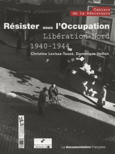 Christine Levisse-Touzé et Dominique Veillon - Résister sous l'Occupation - Libération-Nord (1940-1944).