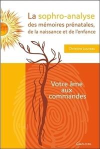 La sophro-analyse des mémoires prénatales, de la naissance et de l'enfance- Votre âme aux commandes - Christine Louveau |