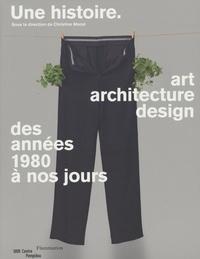 Christine Macel - Une histoire - Art, architecture, design, des années 1980 à nos jours.