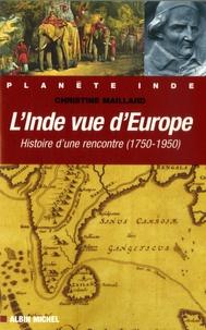 Christine Maillard - L'Inde vue d'Europe - Histoire d'une rencontre 1750-1950.