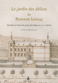 Christine Maréchal - Le jardin des délices de Remacle Leloup - Dessins et lavis du pays de Liège au XVIIIe siècle.