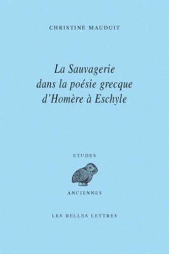 Christine Mauduit - La sauvagerie dans la poésie grecque d'Homère à Eschyle.