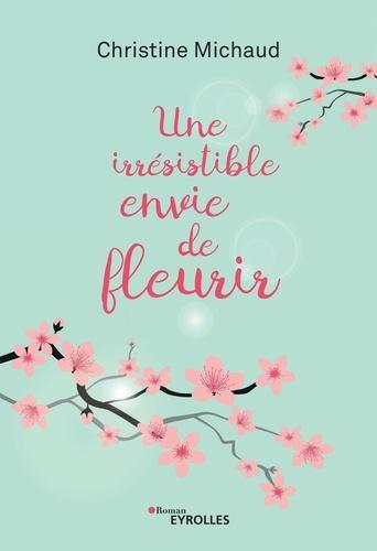 Christine Michaud - Une irrésistible envie de fleurir.