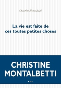 Christine Montalbetti - La vie est faite de ces toutes petites choses.