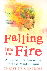 Christine Montross - Falling into the Fire - A Psychiatrist's Encounters with the Mind in Crisis.