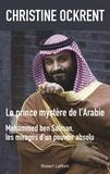 Christine Ockrent - Le prince mystère de l'Arabie - Mohammed ben Salman, les mirages d'un pouvoir absolu.