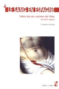 Christine Orobitg - Le sang en Espagne - Trésor de vie, vecteur de l'être (XVe-XVIIIe siècles).