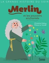 Christine Palluy et Prisca Le Tandé - Merlin et les pouvoirs enchantés.