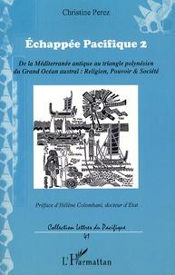Christine Pérez - Echappée Pacifique 2 - De la Méditerranée antique au triangle polynésien du grand Océan austral : religion, pouvoir et société.