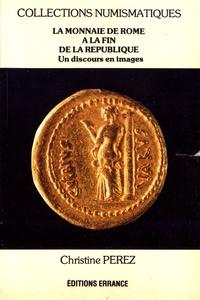 Christine Pérez - La monnaie de Rome à la fin de la République - Un discours politique en images.