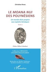 Christine Pérez - Le Moana Nui des Polynésiens - Un monde divin propice aux exploits héroïques Tome 1.