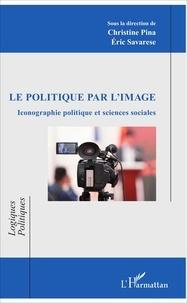 Christine Pina et Eric Savarese - Le politique par l'image - Iconographie politique et sciences sociales.