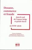 Christine Piraux et Michel Dorban - Douane, commerce et fraude dans le sud de l'espace belge et grand-ducal au XVIIIe siècle.
