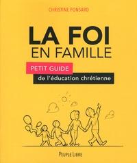 Christine Ponsard - La foi en famille - Petit guide de l'éducation chrétienne.