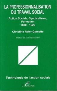Christine Rater-Garcette - La professionnalisation du travail social - Action sociale, syndicalisme, formation, 1880-1920.