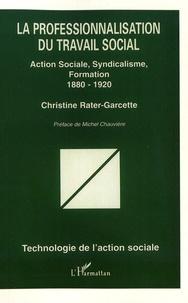 Christine Rater-Garcette - La professionnalisation du travail social - Action sociale, syndicalisme, formation (1880-1920).