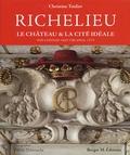 Christine Toulier - Richelieu - Le château et la cité idéale, édition bilingue français-anglais.