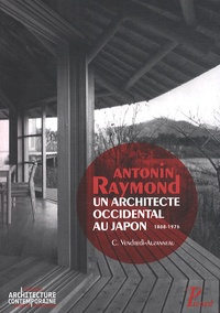 Christine Vendredi-Auzanneau - Antonin Raymond, un architecte occidental au Japon - 1888-1976.