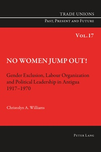 Christolyn Williams - No Women Jump Out! - Gender Exclusion, Labour Organization and Political Leadership in Antigua 1917-1970.