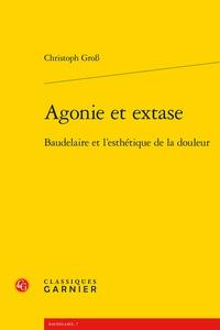 Christoph Gross - Agonie et extase - Baudelaire et l'esthétique de la douleur.