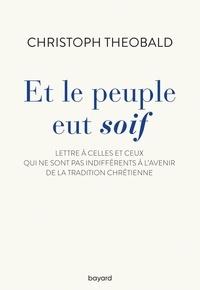 Christoph Theobald - Et le peuple eut soif - Lettre à celles et ceux qui ne sont pas indifférents à l'avenir de la tradition chrétienne.