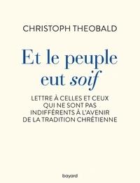 Christoph Theobald - Et le peuple eut soif. Lettre à celles et ceux qui ne sont pas indifférents à l'avenir de la trad.