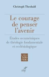 Christoph Theobald - Le courage de penser l'avenir - Etudes oecuméniques de théologie fondamentale et ecclésiologique.