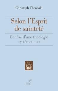 Christoph Theobald - Selon l'esprit de sainteté - Genèse d'une théologie systématique.