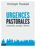 Christoph Theobald - Urgences pastorales du moment présent - Comprendre, partager, réformer.