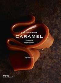 Christophe Adam - Caramel : 150 recettes, gestes techniques.