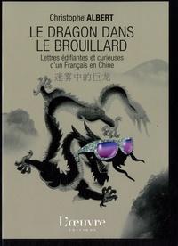 Christophe Albert - Le dragon dans le brouillard - Lettres édifiantes et curieuses d'un Français en Chine.
