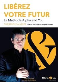 Christophe Alvarez et Agnès Pierre - Libérez votre futur - La méthode Alpha and You.