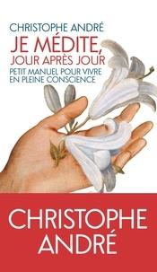 Christophe André - Je médite, jour après jour - Petit manuel pour vivre en pleine conscience.
