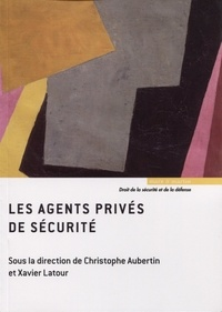 Christophe Aubertin et Xavier Latour - Les agents privés de sécurité.