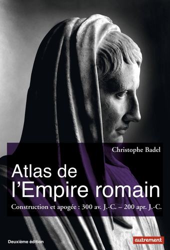 Christophe Badel - Atlas de l'Empire romain - Construction et apogée : 300 av. J.-C. - 200 apr. J.-C..