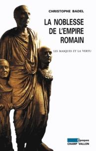 Christophe Badel - La noblesse de l'empire romain - Les masques et la vertu.