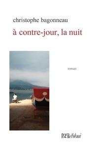 Christophe Bagonneau - A contre-jour, la nuit.