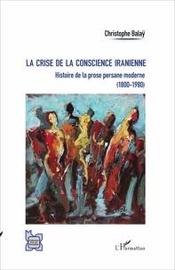 Christophe Balaÿ - La crise de la conscience iranienne - Histoire de la prose persane moderne (1800-1980).