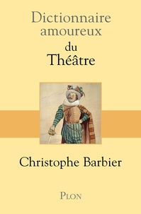 Christophe Barbier - Dictionnaire amoureux du Théâtre.