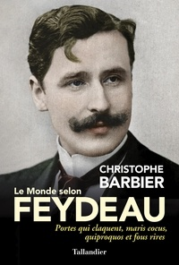 Christophe Barbier - Le monde selon Feydeau - Portes qui claquent, maris cocus, quiproquos et fous rires.
