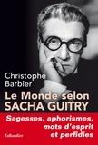 Christophe Barbier - Le monde selon Sacha Guitry - Sagesses, aphorismes, mots d'esprit et perfidies.