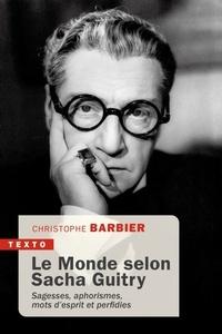 Christophe Barbier - Le monde selon Sacha Guitry - Sagesse, aphorismes, mots d'esprit et perfidies.