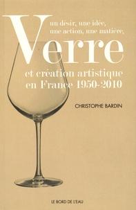 Christophe Bardin - Verre et création artistique en France 1950-2010 - Un désir, une idée, une action, une matière.