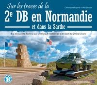 Christophe Bayard et Gilles Vilquin - Sur les traces de la 2e DB en Normandie - À la découverte des lieux qui ont marqué l'histoire de la division du général Leclerc.